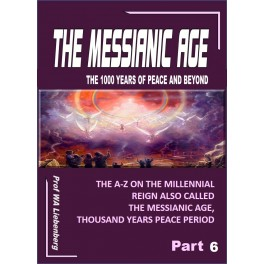Messianic Age - The 1000 years of peace and beyond – Part 6: The A-Z on the Millennial Reign Also Called the Messianic Age